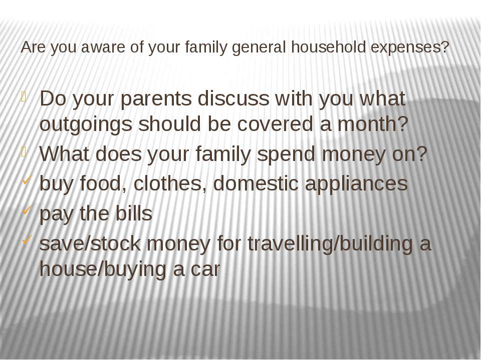 Are you aware of your family general household expenses? Do your parents disc...