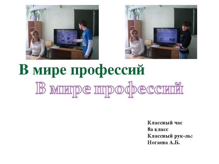 В мире профессий Классный час 8а класс Классный рук-ль: Ногаева А.Б. Сomp0010...