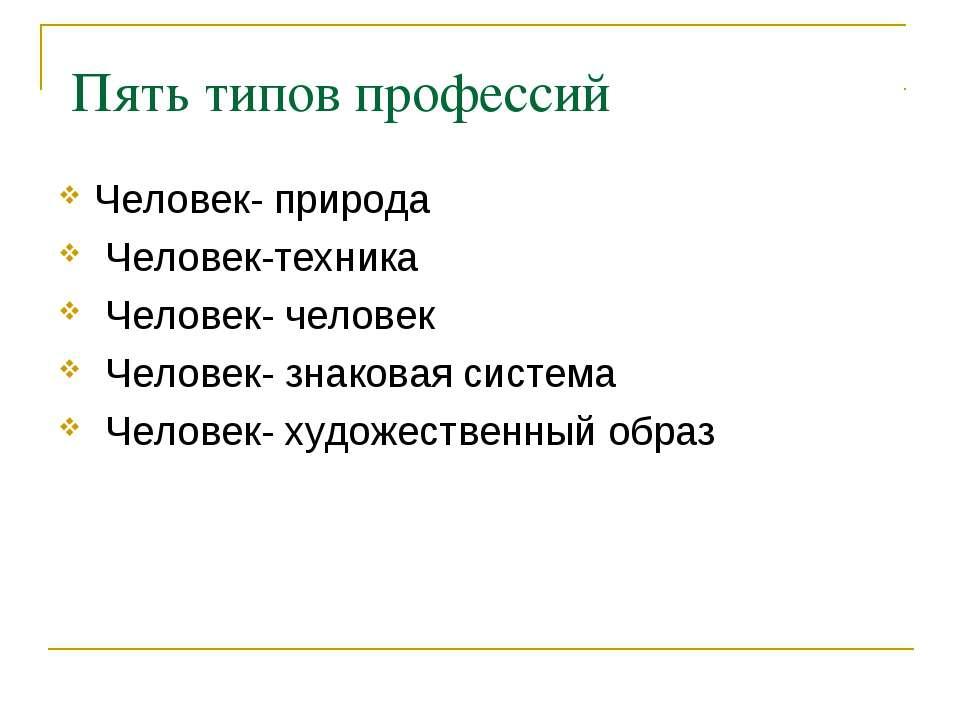 Пять типов профессий Человек- природа Человек-техника Человек- человек Челове...