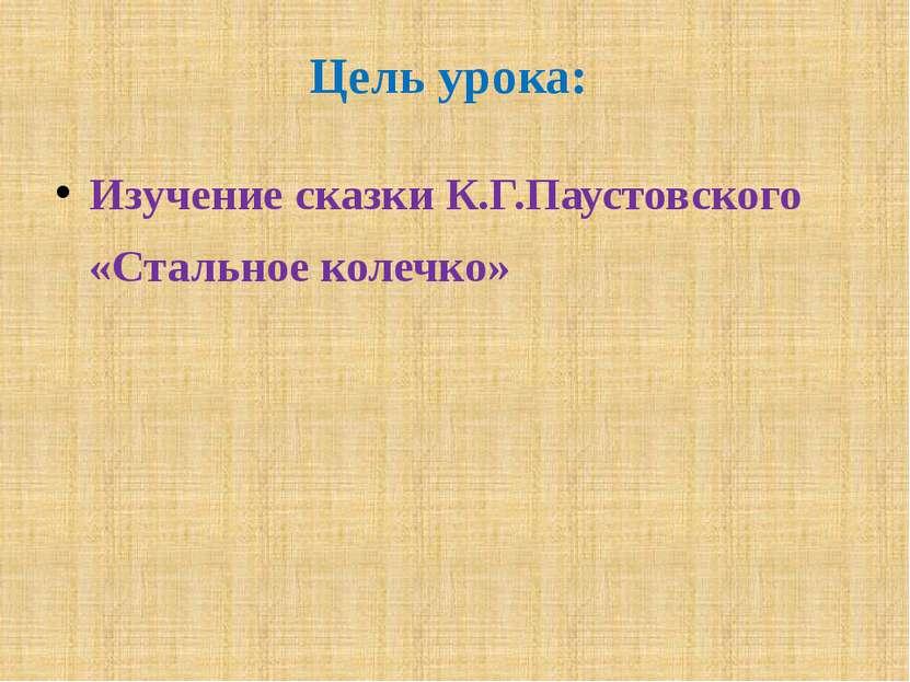 Цель урока: Изучение сказки К.Г.Паустовского «Стальное колечко»