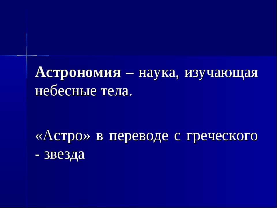 Астрономия – наука, изучающая небесные тела. «Астро» в переводе с греческого ...