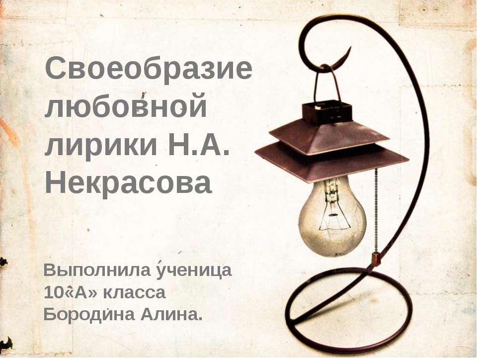Своеобразие любовной лирики Н.А. Некрасова Выполнила ученица 10«А» класса Бор...