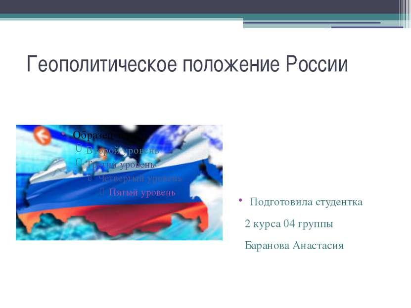 Геополитическое положение России Подготовила студентка 2 курса 04 группы Бара...