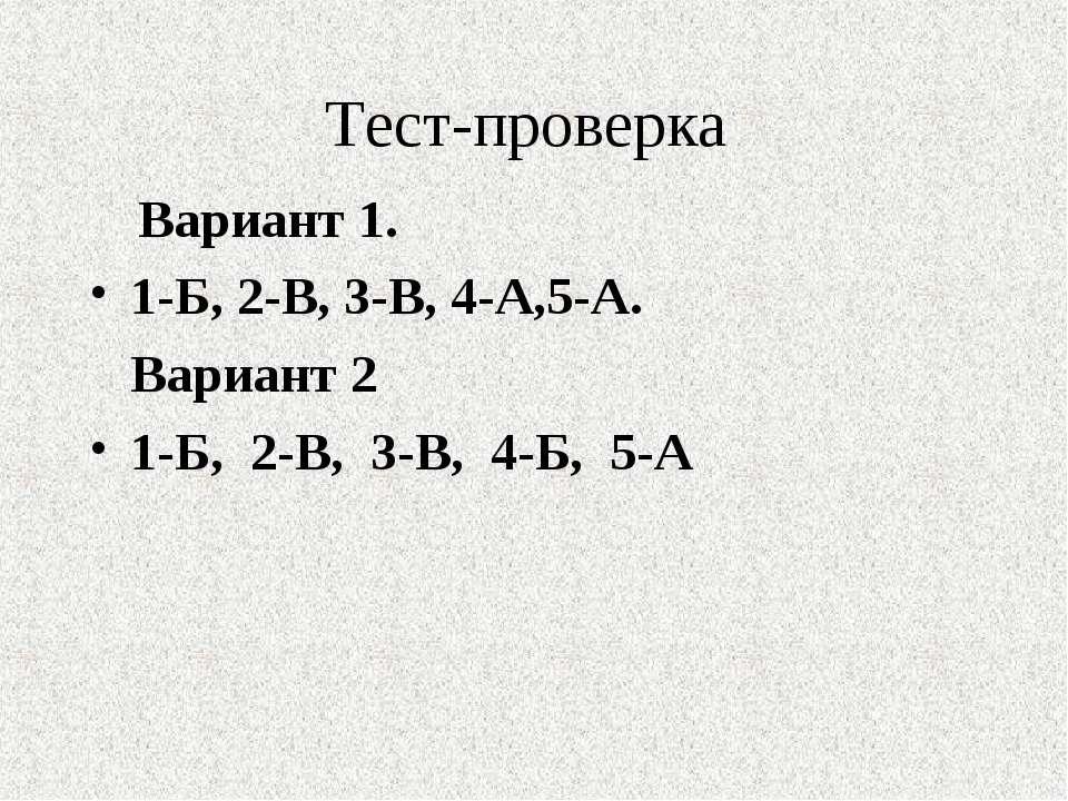 Тест-проверка Вариант 1. 1-Б, 2-В, 3-В, 4-А,5-А. Вариант 2 1-Б, 2-В, 3-В, 4-Б...