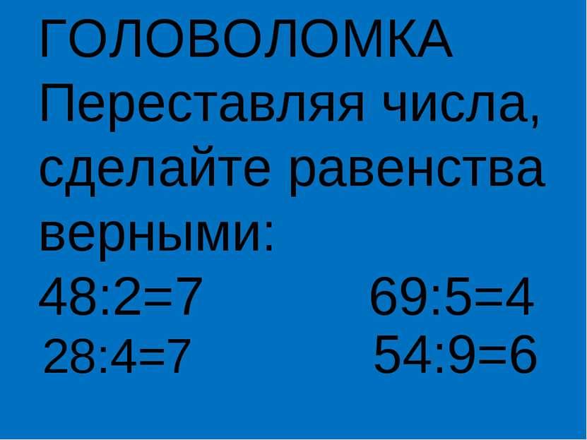 ГОЛОВОЛОМКА Переставляя числа, сделайте равенства верными: 48:2=7 69:5=4 28:4...