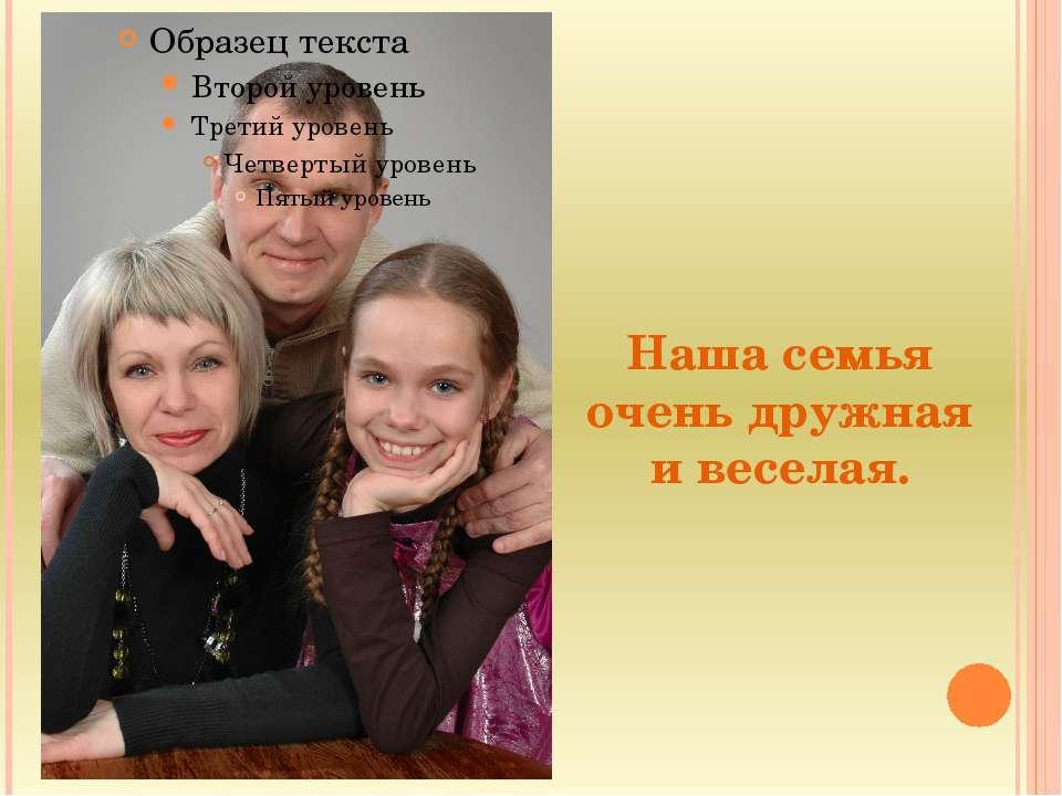 Наша семья очень дружная и веселая.