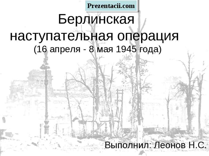 Берлинская наступательная операция (16 апреля - 8 мая 1945 года) Выполнил: Ле...