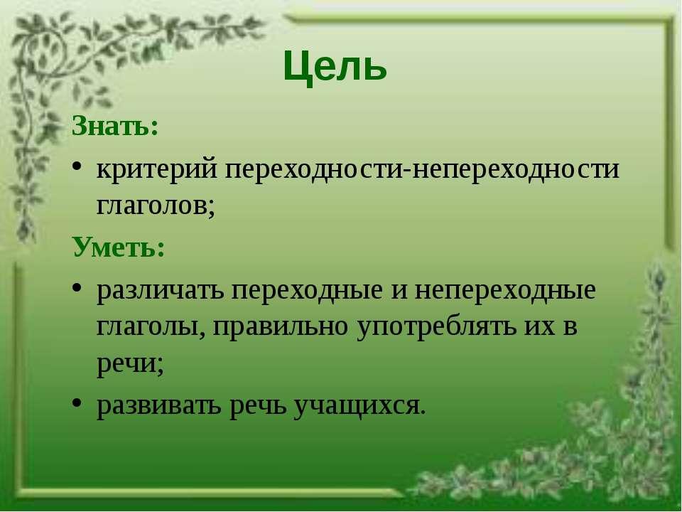 Цель Знать: критерий переходности-непереходности глаголов;  Умет...