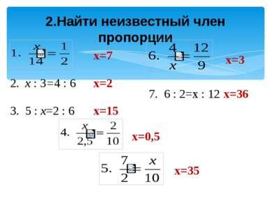2.Найти неизвестный член пропорции 2. х : 3=4 : 6 3. 5 : х=2 : 6 7. 6 : 2=х :...