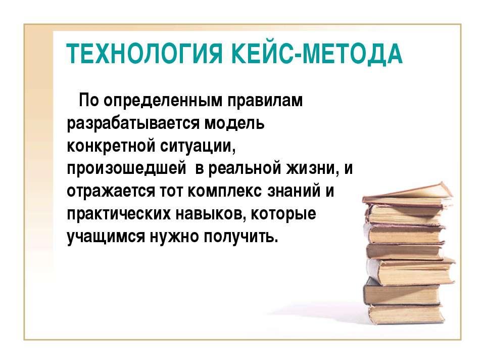ТЕХНОЛОГИЯ КЕЙС-МЕТОДА По определенным правилам разрабатывается модель конкре...