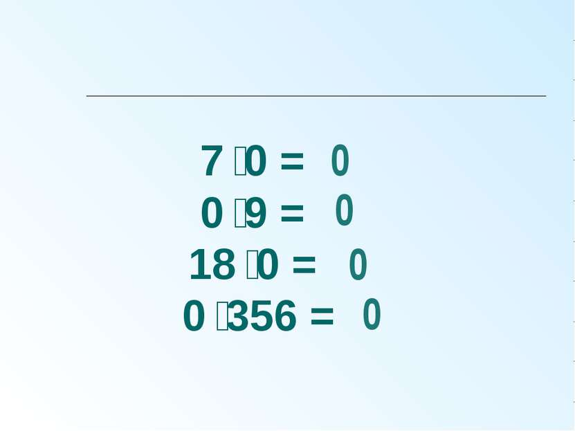 7 0 = 0 9 = 18 0 = 0 356 = 0 0 0 0
