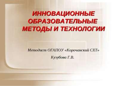 ИННОВАЦИОННЫЕ ОБРАЗОВАТЕЛЬНЫЕ МЕТОДЫ И ТЕХНОЛОГИИ Методист ОГАПОУ «Корочански...