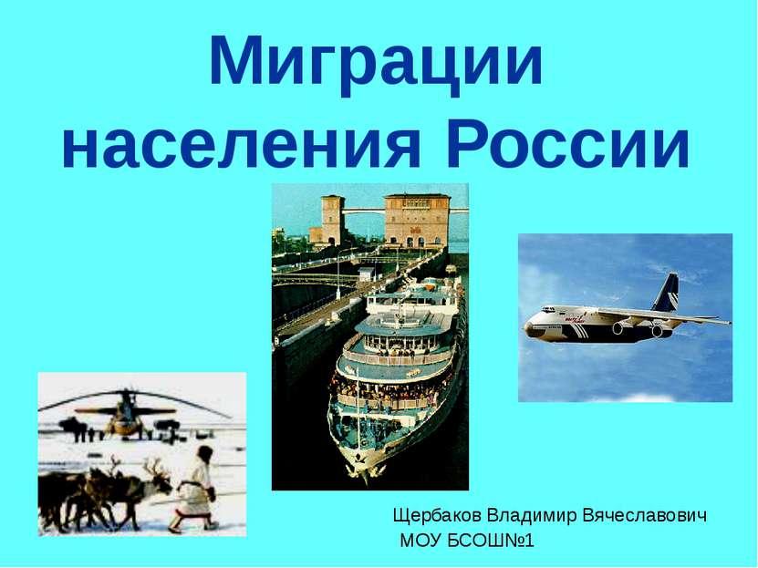 Миграции населения России Щербаков Владимир Вячеславович МОУ БСОШ№1