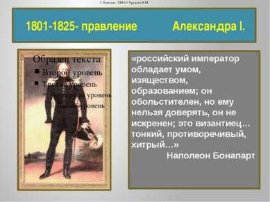 1801-1825- правление Александра I. «российский император обладает умом, изяще...