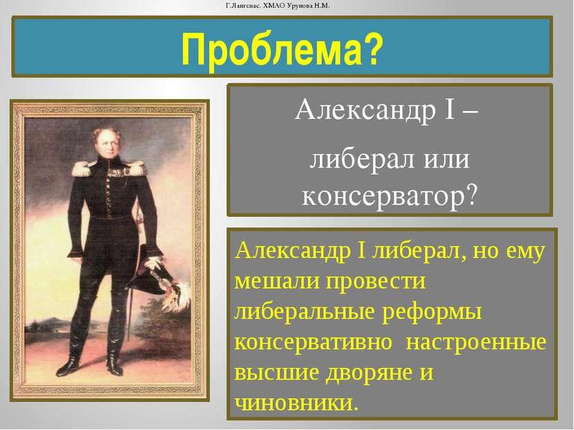 Проблема? Александр I – либерал или консерватор? Александр I либерал, но ему ...