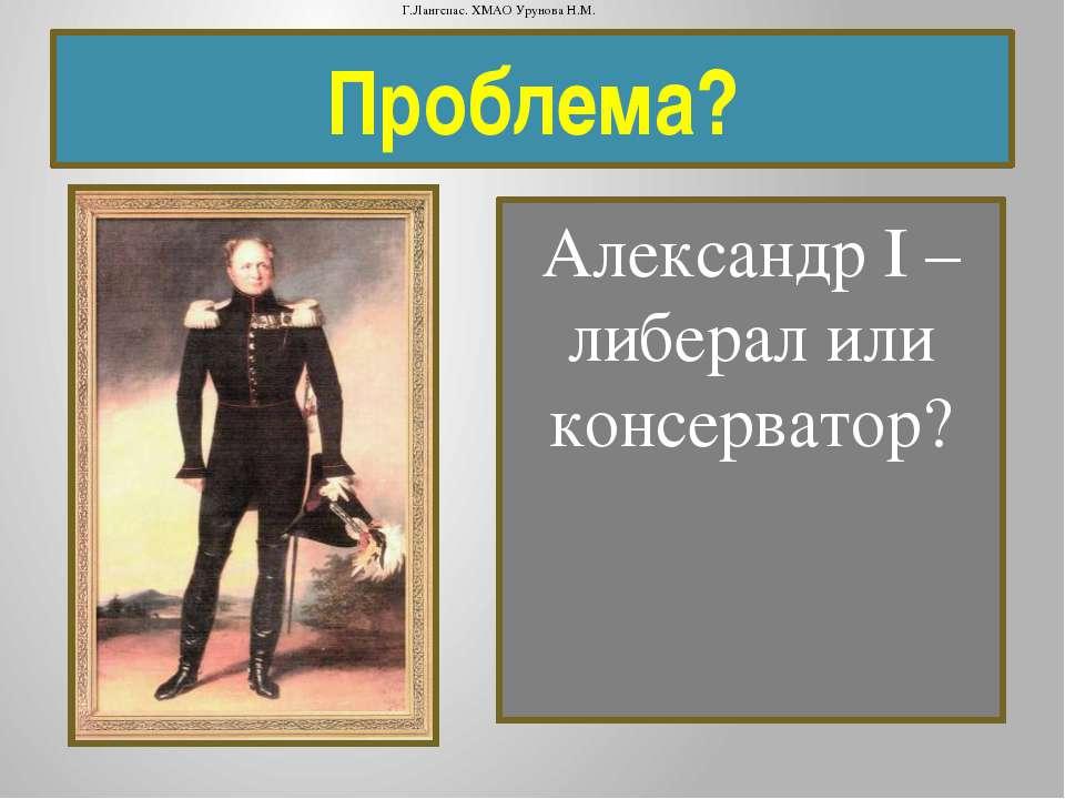 Проблема? Александр I – либерал или консерватор? Г.Лангепас. ХМАО Урунова Н.М.