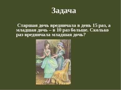 Задача Старшая дочь вредничала в день 15 раз, а младшая дочь – в 10 раз больш...