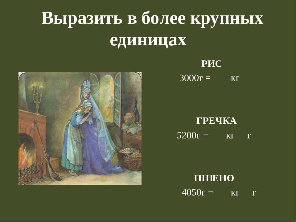 Выразить в более крупных единицах РИС 3000г = кг ГРЕЧКА 5200г = кг г ПШЕНО 40...