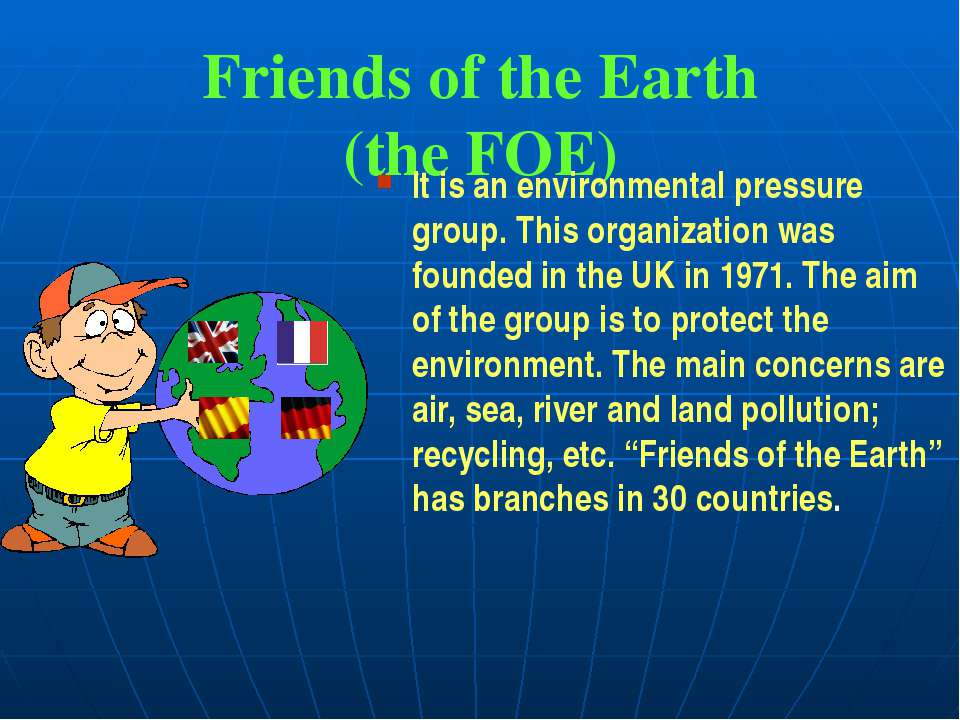 Friends of the Earth (the FOE) It is an environmental pressure group. This or...