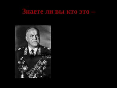 Знаете ли вы кто это – Георгий Константинович Жуков- заместитель Верховного г...