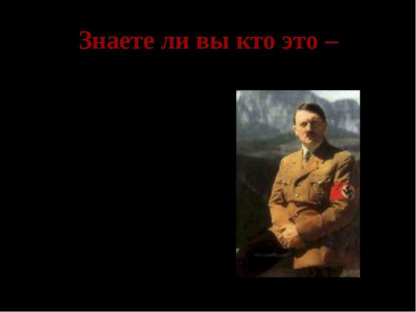 Знаете ли вы кто это – Адольф Гитлер- рейхсканцлер Германии, командующий верм...