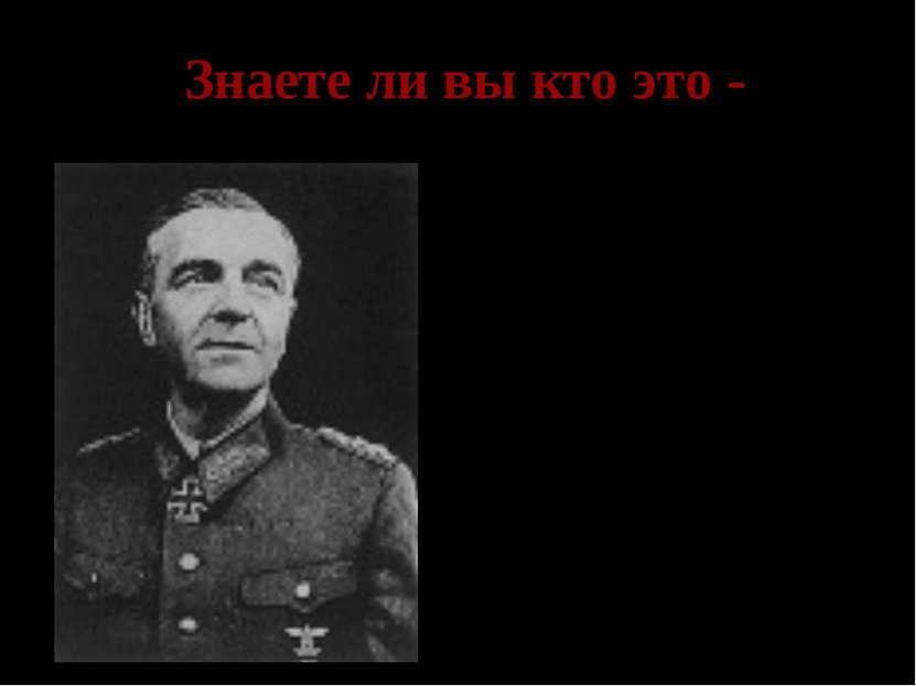 Знаете ли вы кто это - Паулюс- командующий 6 немецкой армией, сдавшейся в пле...