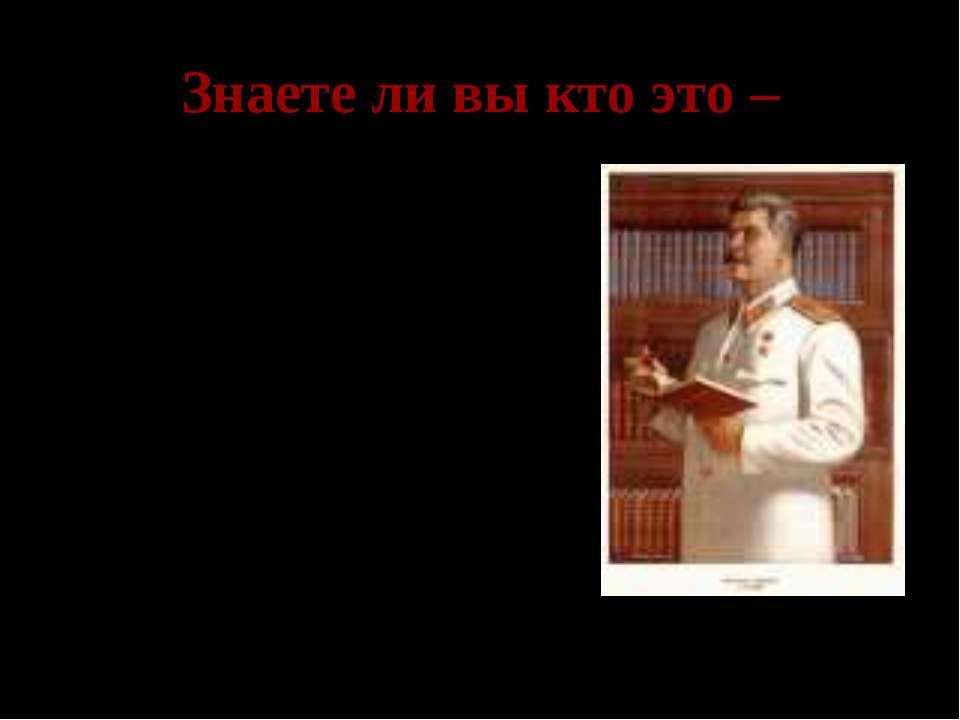 Знаете ли вы кто это – Иосиф Виссарионович Сталин – Верховный главнокомандующ...