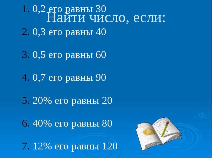 Найти число, если: 0,2 его равны 30 0,3 его равны 40 0,5 его равны 60 0,7 его...