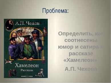 Проблема: Определить, как соотнесены юмор и сатира в рассказе «Хамелеон» А.П....