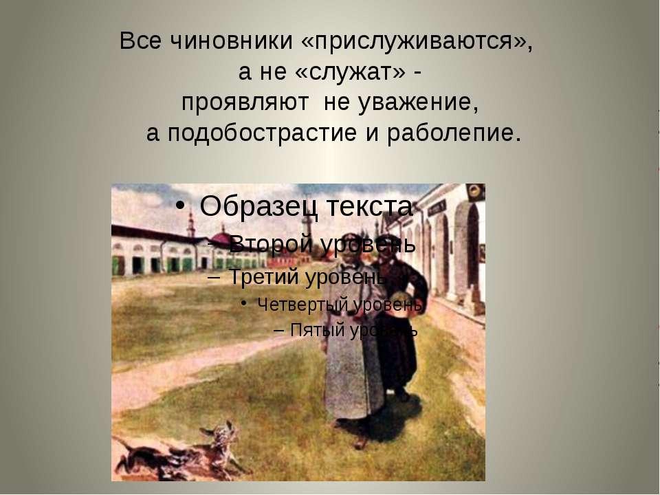 Все чиновники «прислуживаются», а не «служат» - проявляют не уважение, а подо...