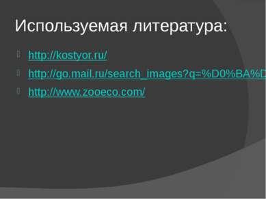 Используемая литература: http://kostyor.ru/ http://go.mail.ru/search_images?q...