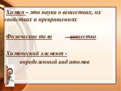Химия – это наука о веществах, их свойствах и превращениях Физическое тело ве...