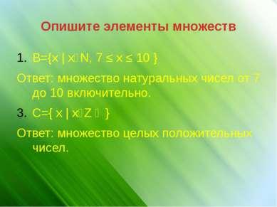 Опишите элементы множеств B={x | xϵN, 7 ≤ x ≤ 10 } Ответ: множество натуральн...