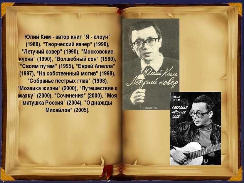 "Юлий Ким - автор книг ""Я - клоун"" (1989), ""Творческий вечер"" (1990), ""Летучий..."