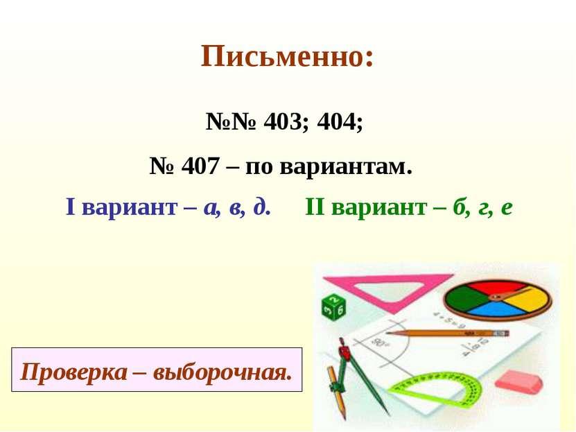 Письменно: №№ 403; 404; № 407 – по вариантам. I вариант – а, в, д. II вариант...
