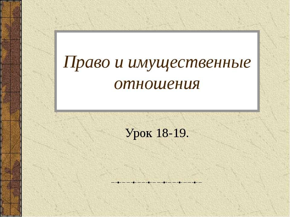 Право и имущественные отношения Урок 18-19.
