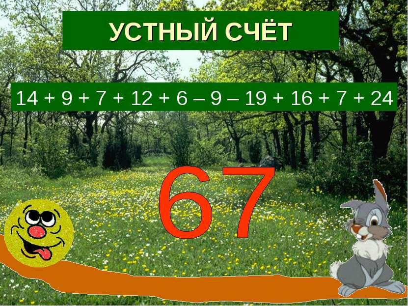УСТНЫЙ СЧЁТ 14 + 9 + 7 + 12 + 6 – 9 – 19 + 16 + 7 + 24