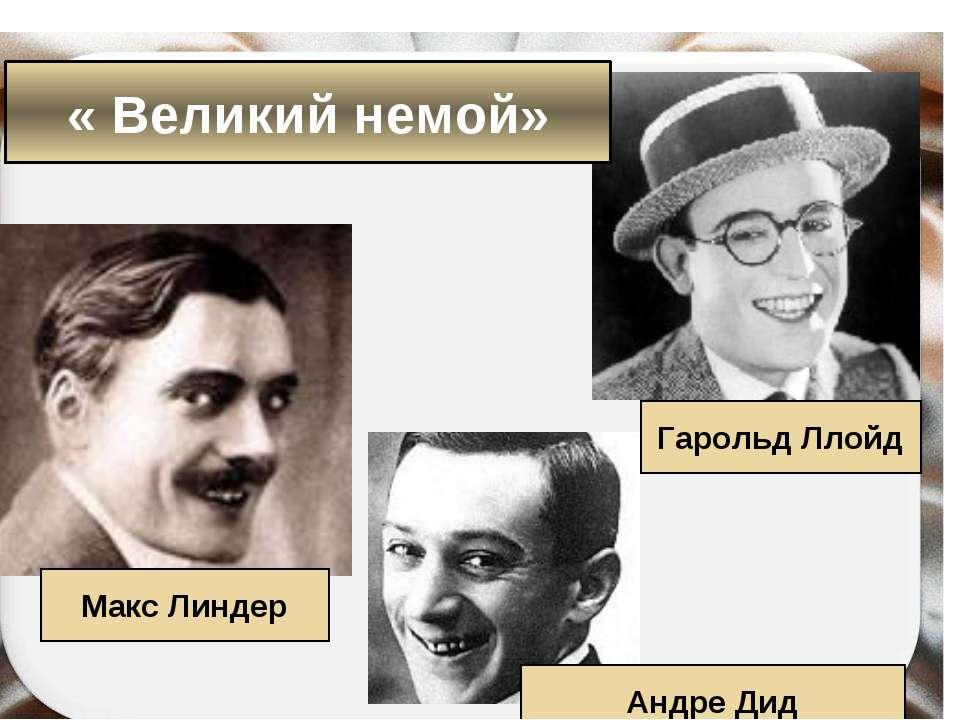 Макс Линдер Гарольд Ллойд Андре Дид « Великий немой»