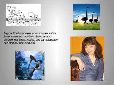 Мария Владимировна помогла мне найти дело, которое я люблю . Ведь музыка дела...
