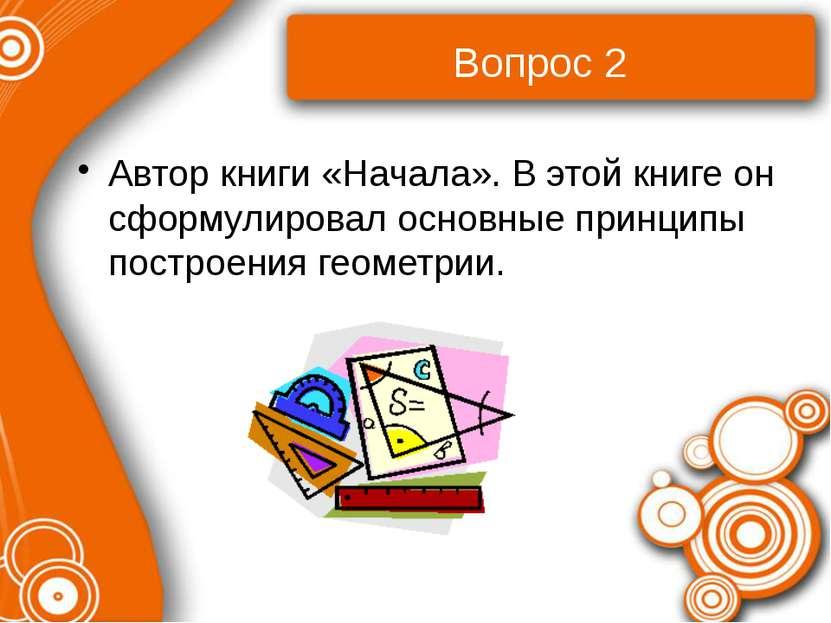 Вопрос 2 Автор книги «Начала». В этой книге он сформулировал основные принцип...