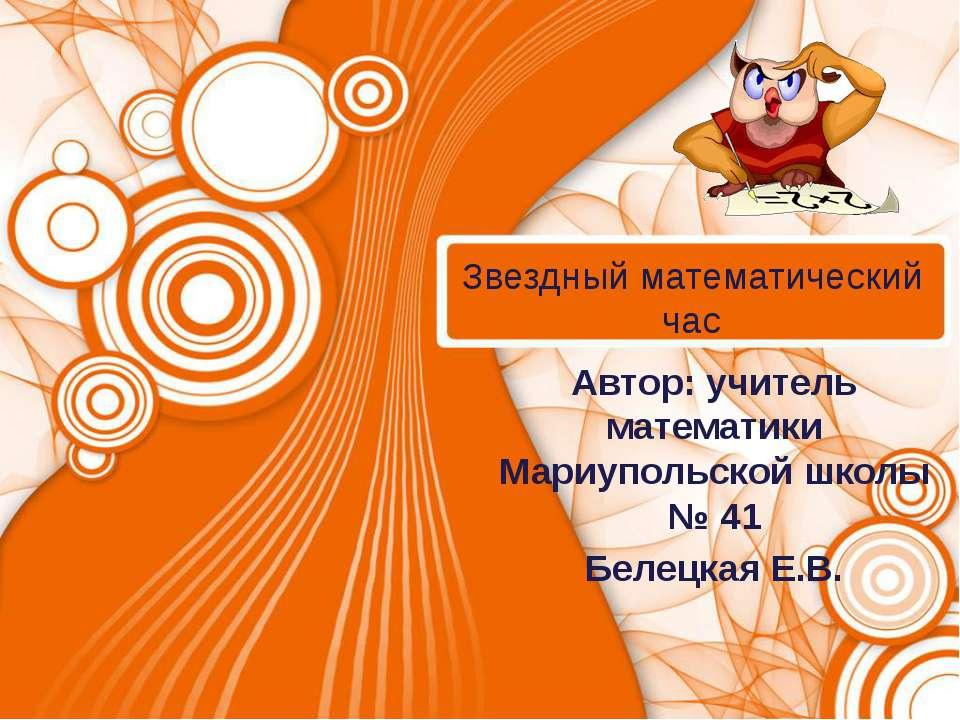 Звездный математический час Автор: учитель математики Мариупольской школы № 4...