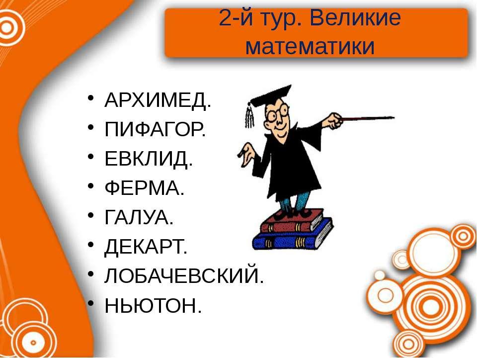 2-й тур. Великие математики АРХИМЕД. ПИФАГОР. ЕВКЛИД. ФЕРМА. ГАЛУА. ДЕКАРТ. Л...