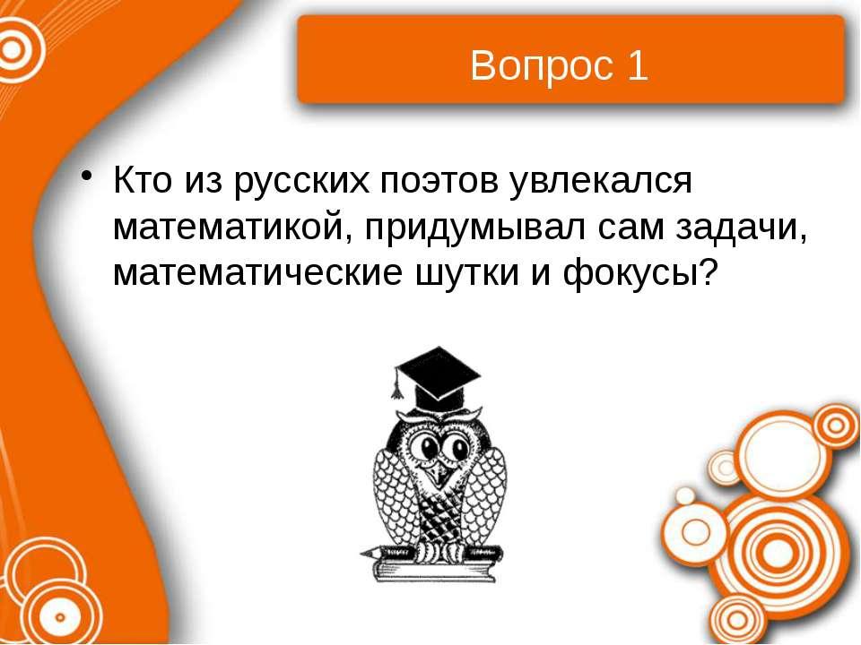 Вопрос 1 Кто из русских поэтов увлекался математикой, придумывал сам задачи, ...