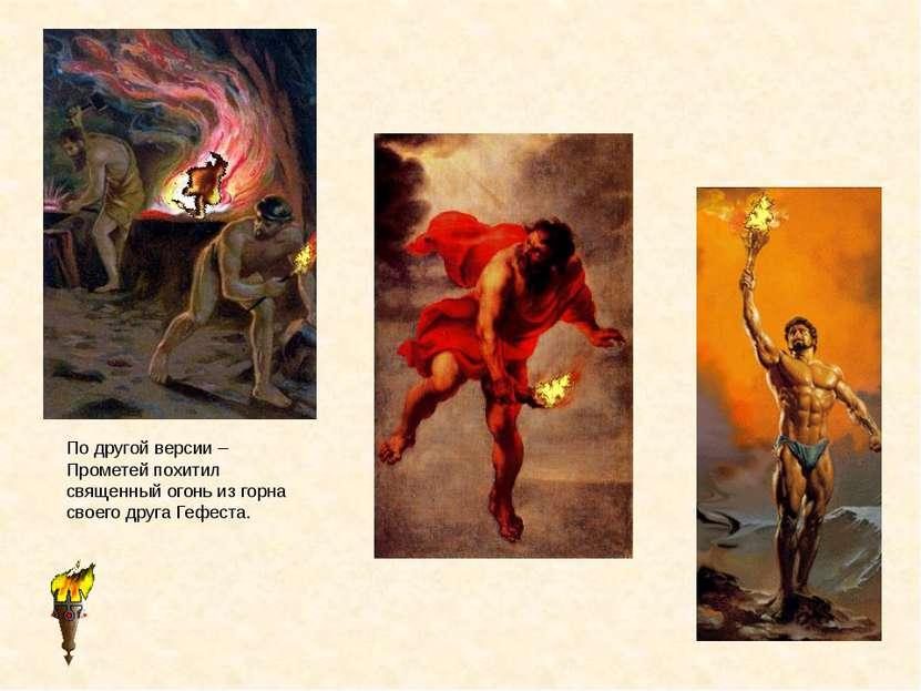 По другой версии – Прометей похитил священный огонь из горна своего друга Геф...