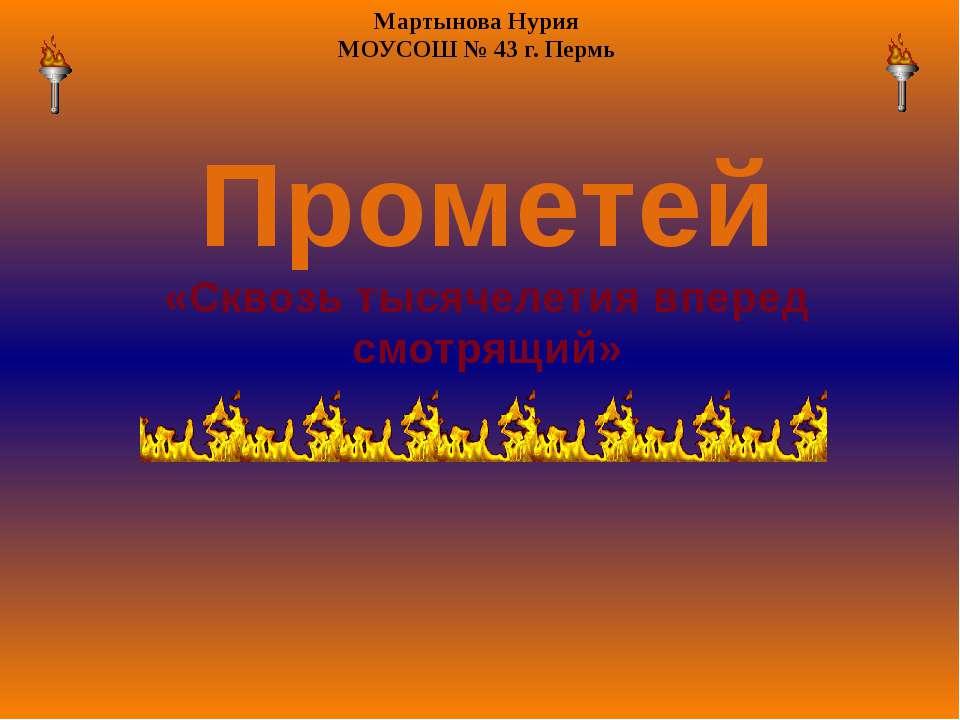 Прометей «Сквозь тысячелетия вперед смотрящий» Мартынова Нурия МОУСОШ № 43 г....