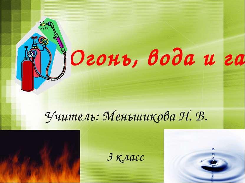 Огонь, вода и газ 3 класс Учитель: Меньшикова Н. В.
