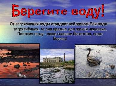 От загрязнения воды страдает всё живое. Ели вода загрязнённая, то она вредна ...