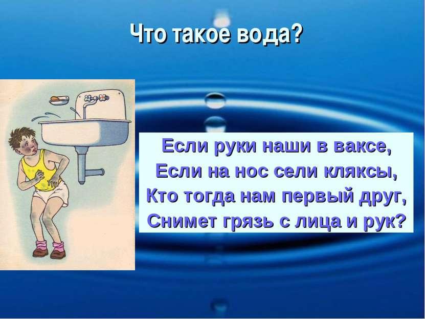 Что такое вода? Если руки наши в ваксе, Если на нос сели кляксы, Кто тогда на...