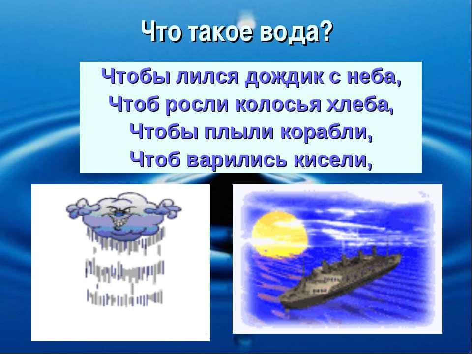 Что такое вода? Чтобы лился дождик с неба, Чтоб росли колосья хлеба, Чтобы пл...