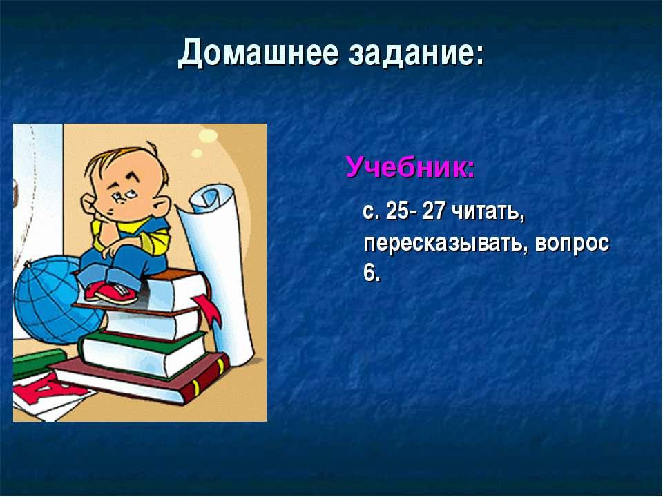 Домашнее задание: Учебник: с. 25- 27 читать, пересказывать, вопрос 6.